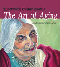 The Art of Aging: Celebrating the Authentic Aging Self, by Alice and Richard Matzkin